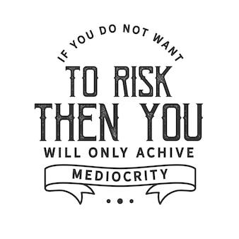 Als u geen risico's wilt nemen, zult u alleen middelmatigheid bereiken