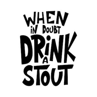 Bier hand getekende poster. alcohol conceptuele handgeschreven offerte. drink bij twijfel een stout. grappige slogan voor pub of bar. vector illustratie