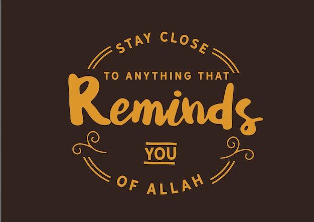 Blijf in de buurt van alles dat je aan allah herinnert