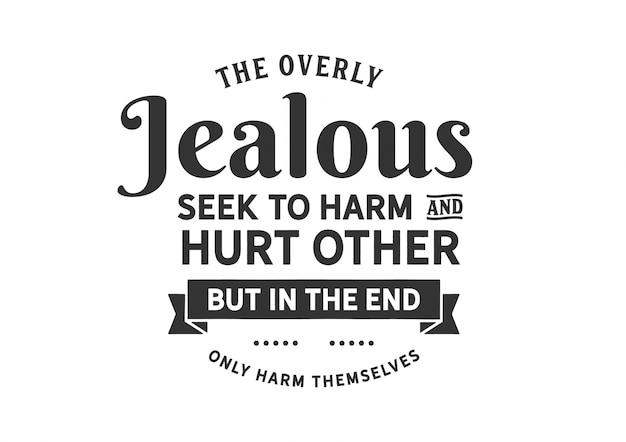 De overdreven jaloers proberen anderen schade te berokkenen en pijn te doen