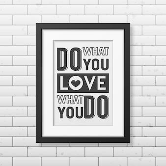 Doe waar je van houdt, hou van wat je doet - citeer typografische achtergrond in realistisch vierkant zwart frame op de bakstenen muurachtergrond.