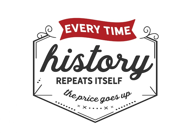 Elke keer dat de geschiedenis zich herhaalt, gaat de prijs omhoog