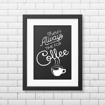 Er is altijd tijd voor koffie citaat typografische achtergrond in realistisch vierkant zwart frame op de bakstenen muurachtergrond.