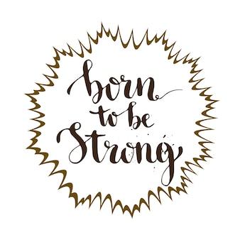 Geboren om sterk te zijn. kalligrafische kaart met inspirerende en motivatie. vector belettering Premium Vector