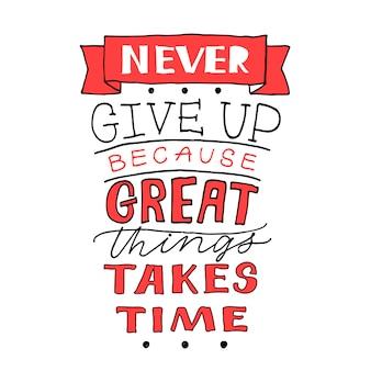 Geef nooit op, want grote dingen kost tijd.