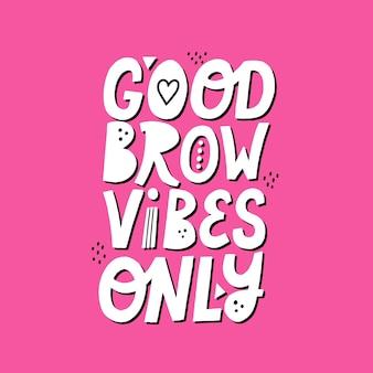 Good brow vibes enige quote. handgetekende letters. concept voor het ontwerp van de wenkbrauwbalk