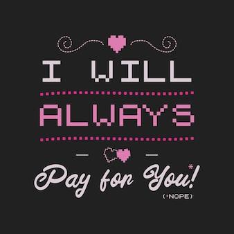 Grappige sarcastische valentijnsdag typografie logo embleem. ik zal altijd voor u betalen (nee) offerte. vakantiedruk voor t-shirt, poster, kaart en sticker. voorraad vector ontwerp.