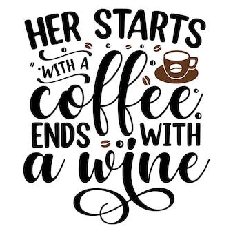 Haar begint met een kopje koffie eindigt met een wijn typografie premium vector design