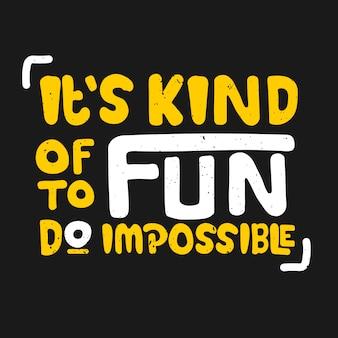 Het is best leuk om onmogelijk te doen