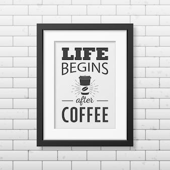 Het leven begint na de koffie - citeer typografische achtergrond in realistisch vierkant zwart frame op de bakstenen muur