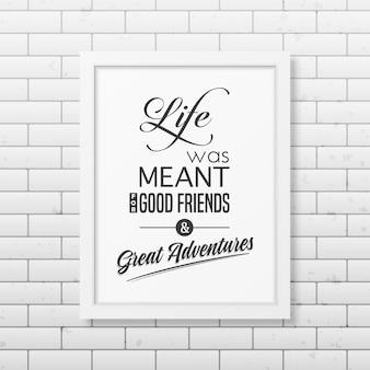 Het leven was bedoeld voor goede vrienden en grote avonturen - citeer typografische achtergrond in het realistische vierkante witte frame op de bakstenen muurachtergrond.