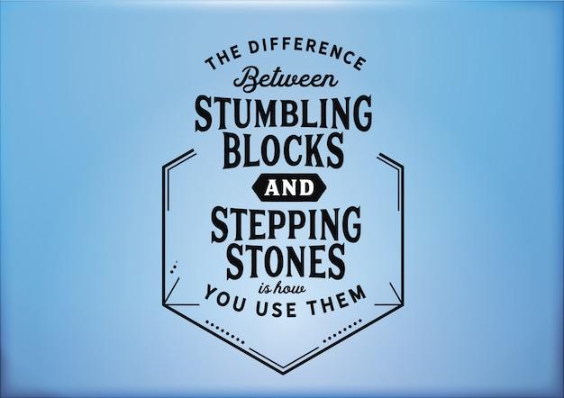 Het verschil tussen struikelblokken en stapstenen is hoe je ze gebruikt