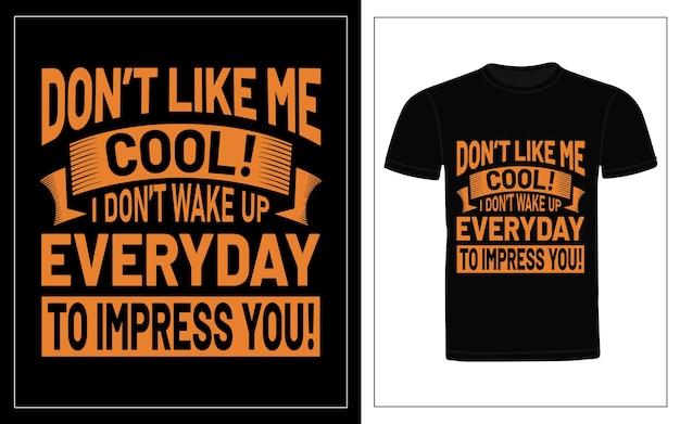 Hou niet van me cool, ik word niet elke dag wakker om indruk op je te maken typografie t-shirt design