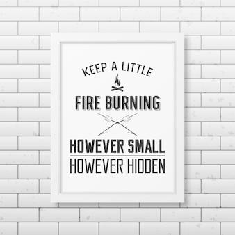 Houd een beetje vuur brandend, hoe klein maar verborgen ook - citeer typografische achtergrond in het realistische vierkante witte frame op de bakstenen muurachtergrond.