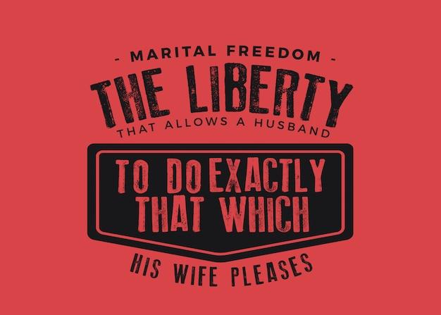 Huwelijksvrijheid, de vrijheid die een echtgenoot in staat stelt precies te doen wat zijn vrouw wil.
