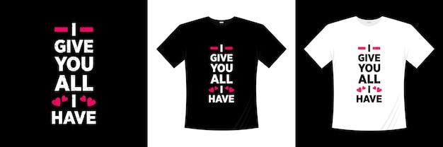 Ik geef je alles wat ik heb typografie. liefde, romantische t-shirt.