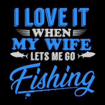 Ik hou ervan als mijn vrouw me laat gaan vissen