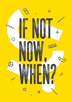 Ik niet nu, wanneer. banner met tekst zo niet nu, wanneer voor emotie, inspiratie en motivatie. geometrisch memphis-ontwerp voor bedrijfsthema. poster in trendy stijl achtergrond.