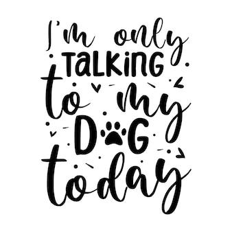 Ik praat vandaag alleen met mijn hond typografie premium vector design offertesjabloon