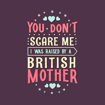 Je maakt me niet bang. ik ben opgevoed door een britse moeder. moederdag belettering ontwerp.