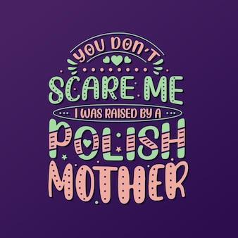 Je maakt me niet bang. ik ben opgevoed door een poolse moeder. moederdag belettering ontwerp.