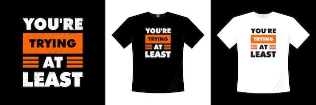 Je probeert op zijn minst typografie-t-shirtontwerp. motivatie, inspiratie t-shirt.