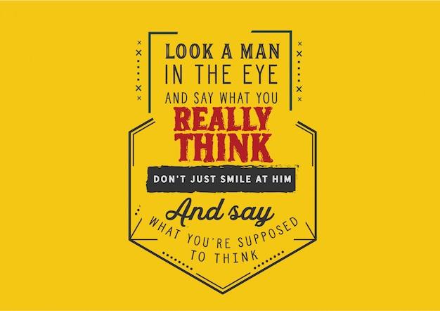 Kijk een man in de ogen en zeg wat je echt denkt