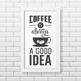 Koffie is altijd een goed idee - citaat typografisch in realistisch vierkant wit frame op de bakstenen muur