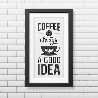 Koffie is altijd een goed idee - citaat typografisch in realistische vierkante zwarte lijst op de bakstenen muur.