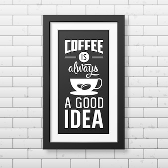 Koffie is altijd een goed idee - citaat typografisch in realistische vierkante zwarte lijst op de bakstenen muur