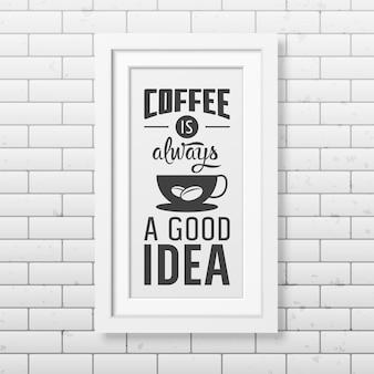 Koffie is altijd een goed idee - citeer typografische achtergrond in realistisch vierkant wit frame op de bakstenen muur