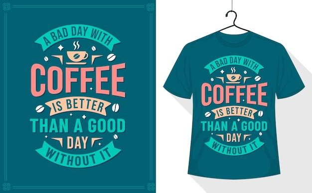 Koffie quote t-shirt, een slechte dag met koffie is beter dan een goede dag zonder