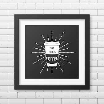 Maar eerst, koffie citaat typografische achtergrond in realistisch vierkant zwart frame op de bakstenen muur achtergrond.