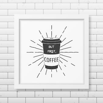 Maar eerst, koffie - citeer typografische achtergrond in realistisch vierkant wit frame op de bakstenen muurachtergrond. Premium Vector
