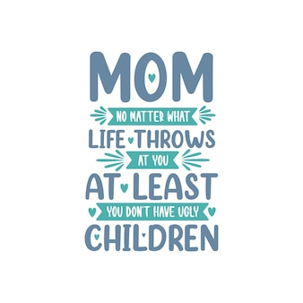 Mam maakt niet uit wat het leven je brengt, je hebt tenminste geen lelijke kinderen, moederdag belettering ontwerp