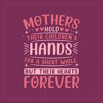 Moeders houden de handen van hun kinderen voor een korte tijd vast, maar hun hart voor altijd. moederdag belettering ontwerp.