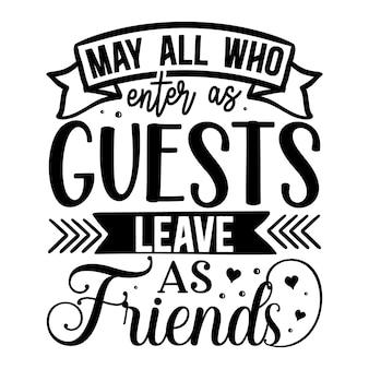 Mogen allen die binnenkomen als gasten vertrekken als vrienden met de hand belettering premium vector design