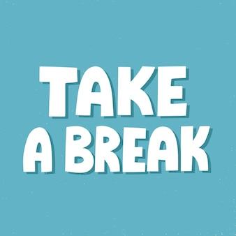 Neem een pauze-offerte. handgetekende vectorbelettering voor poster, mail, sociale media. inspirerende slogan, oproep om te rusten.