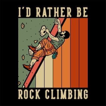 Ontwerp ik zou liever rotsklimmen met rock klimmer man klimmen rotswand vintage illustratie