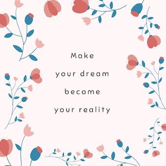 Roze bloemensjabloonvector voor postcitaat op sociale media laat uw droom uw realiteit worden