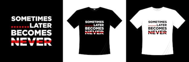 Soms wordt later nooit het ontwerp van de typografiet-shirt
