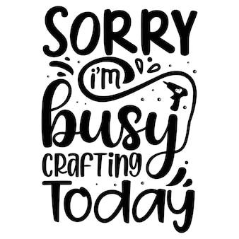 Sorry, ik ben vandaag bezig met het maken van typografie premium vector tshirt design-citaatsjabloon