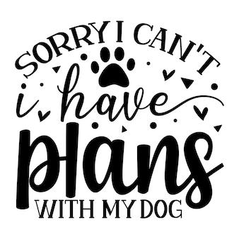Sorry, ik kan geen plannen hebben met mijn hond handschrift premium vector design