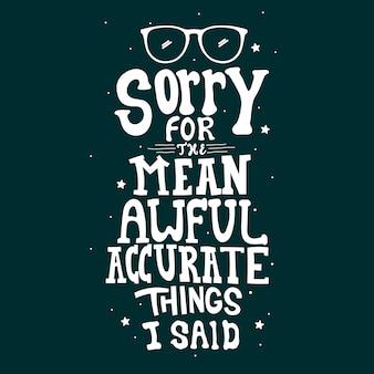 Sorry voor de gemene, vreselijke, nauwkeurige dingen die ik zei. citaat typografie belettering voor t-shirtontwerp