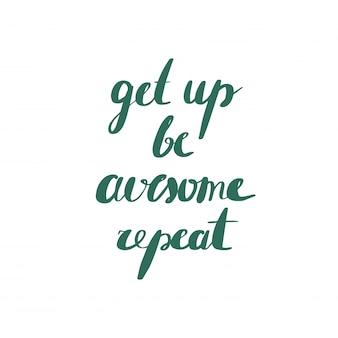 Sta op, wees geweldig, herhaal