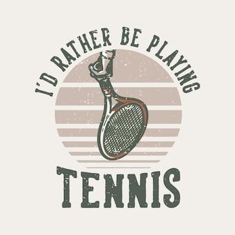 T-shirt design slogan typografie ik zou liever tennis vintage illustratie spelen
