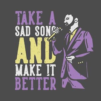 T-shirt design slogan typografie neemt een droevig lied en maakt het beter met man die vintage illustratie zingt