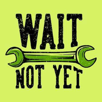 T-shirt design slogan typografie wacht nog niet met moersleutel vintage illustratie
