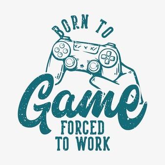 T-shirtontwerp geboren om te spelen gedwongen om te werken met de hand die de vintage illustratie van het gamepad omhoog houdt