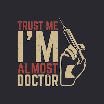 T-shirtontwerp geloof me, ik ben bijna dokter met hand met spuit en grijze achtergrond vintage illustratie
